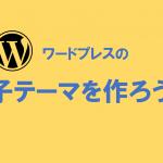 WordPress構築したら忘れず子テーマ化を(手順は簡単)